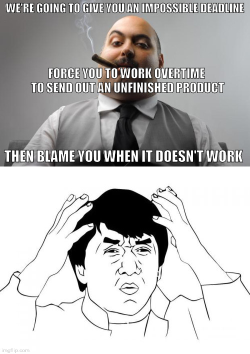 This keeps happening to me at work | WE'RE GOING TO GIVE YOU AN IMPOSSIBLE DEADLINE THEN BLAME YOU WHEN IT DOESN'T WORK FORCE YOU TO WORK OVERTIME TO SEND OUT AN UNFINISHED PROD | image tagged in work,funny | made w/ Imgflip meme maker
