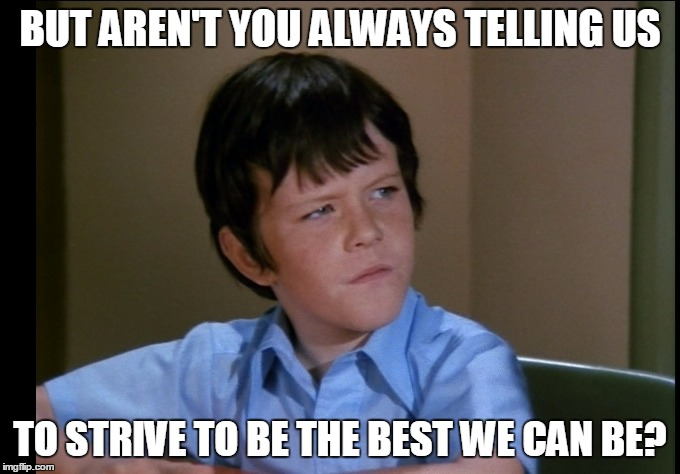 BUT AREN'T YOU ALWAYS TELLING US TO STRIVE TO BE THE BEST WE CAN BE? | made w/ Imgflip meme maker