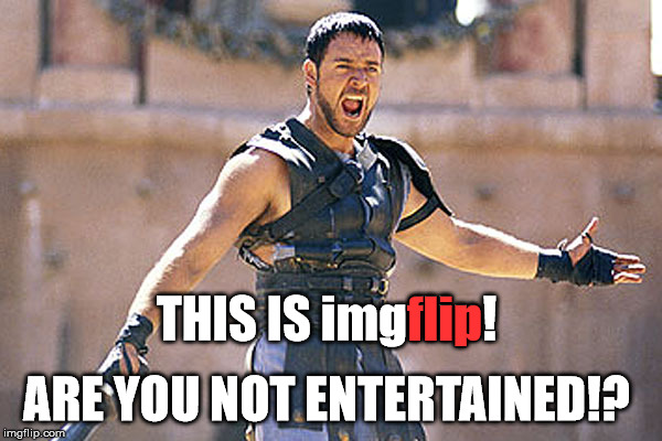 Are You Not Entertained!? | THIS IS imgflip! flip ARE YOU NOT ENTERTAINED!? | image tagged in maximus are you not entertained,my templates challenge,this is imgflip,bread crumbs,man this movie makes me feel old | made w/ Imgflip meme maker