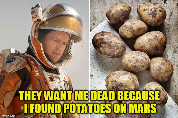 THEY WANT ME DEAD BECAUSE I FOUND POTATOES ON MARS | made w/ Imgflip meme maker