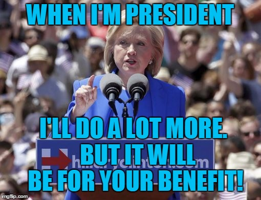 Hillary | WHEN I'M PRESIDENT I'LL DO A LOT MORE.  BUT IT WILL BE FOR YOUR BENEFIT! | image tagged in hillary | made w/ Imgflip meme maker