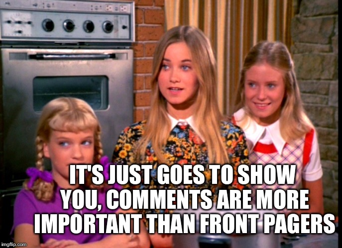 IT'S JUST GOES TO SHOW YOU, COMMENTS ARE MORE IMPORTANT THAN FRONT PAGERS | made w/ Imgflip meme maker