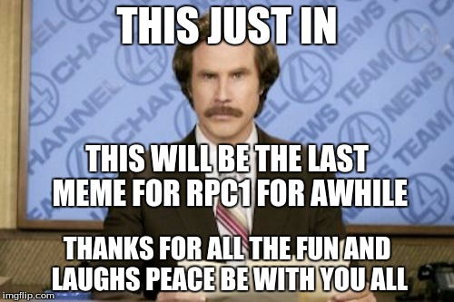 Ron Burgundy Meme | THIS JUST IN THANKS FOR ALL THE FUN AND LAUGHS PEACE BE WITH YOU ALL THIS WILL BE THE LAST MEME FOR RPC1 FOR AWHILE | image tagged in memes,ron burgundy | made w/ Imgflip meme maker