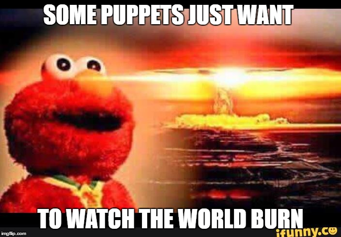 elmo-world | SOME PUPPETS JUST WANT TO WATCH THE WORLD BURN | image tagged in elmo-world | made w/ Imgflip meme maker