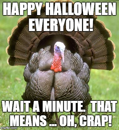 Turkey Meme | HAPPY HALLOWEEN EVERYONE! WAIT A MINUTE.  THAT MEANS ... OH, CRAP! | image tagged in memes,turkey | made w/ Imgflip meme maker