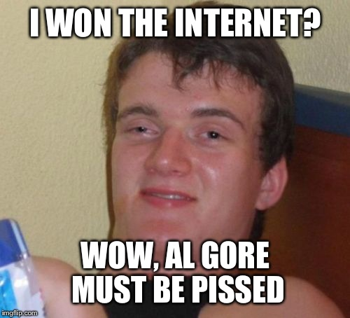 10 Guy Meme | I WON THE INTERNET? WOW, AL GORE MUST BE PISSED | image tagged in memes,10 guy | made w/ Imgflip meme maker