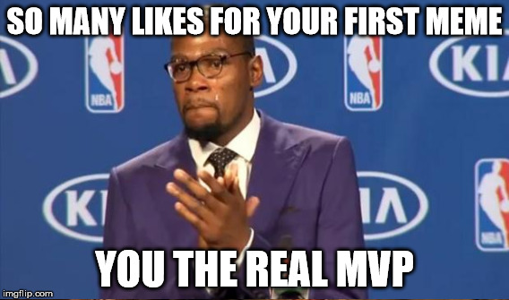 SO MANY LIKES FOR YOUR FIRST MEME YOU THE REAL MVP | made w/ Imgflip meme maker