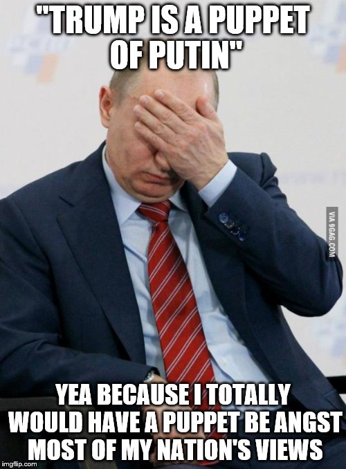 "Putin Facepalm |  ""TRUMP IS A PUPPET OF PUTIN""; YEA BECAUSE I TOTALLY WOULD HAVE A PUPPET BE ANGST MOST OF MY NATION'S VIEWS 