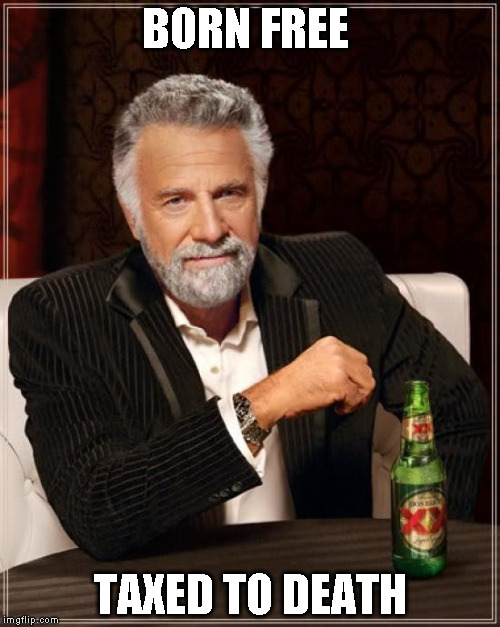 The Most Interesting Man In The World Meme | BORN FREE TAXED TO DEATH | image tagged in memes,the most interesting man in the world | made w/ Imgflip meme maker