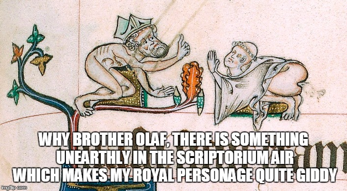 is it the ink that has a most dour fumage? |  WHY BROTHER OLAF, THERE IS SOMETHING UNEARTHLY IN THE SCRIPTORIUM AIR WHICH MAKES MY ROYAL PERSONAGE QUITE GIDDY | image tagged in medieval,medieval musings,medieval memes,historical meme,memes | made w/ Imgflip meme maker