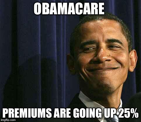 Obamacareless |  OBAMACARE; PREMIUMS ARE GOING UP 25% | image tagged in obama smug face,obamacare,health care,memes,political meme | made w/ Imgflip meme maker