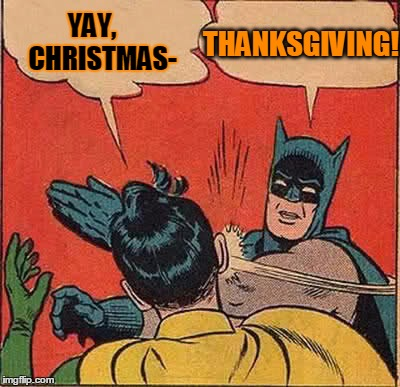Batman Slapping Robin Meme | YAY,    CHRISTMAS- THANKSGIVING! | image tagged in memes,batman slapping robin | made w/ Imgflip meme maker