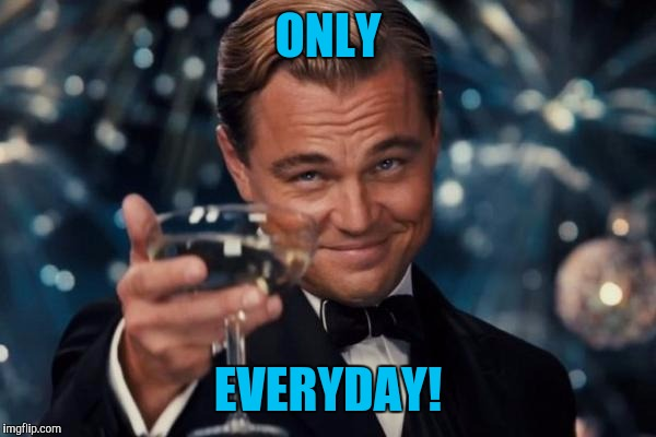 Leonardo Dicaprio Cheers Meme | ONLY EVERYDAY! | image tagged in memes,leonardo dicaprio cheers | made w/ Imgflip meme maker
