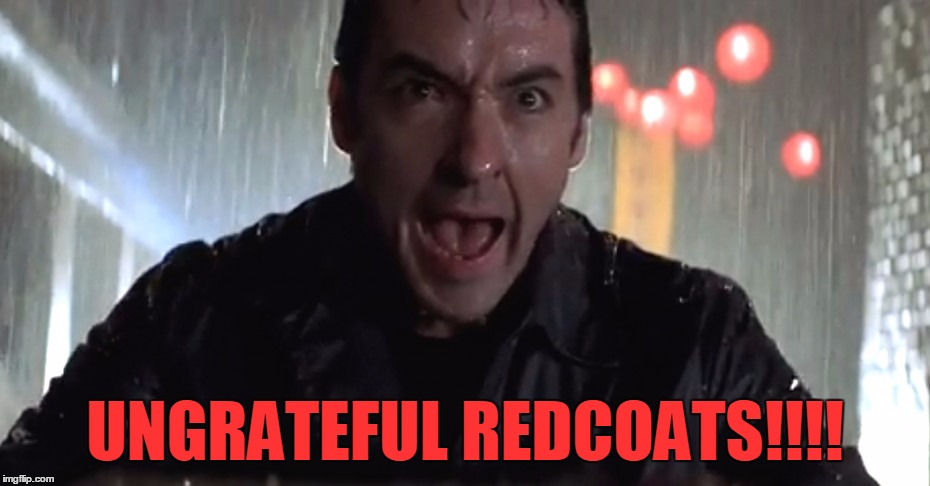Cusack Rage | UNGRATEFUL REDCOATS!!!! | image tagged in cusack rage | made w/ Imgflip meme maker
