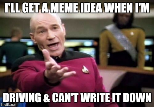 Picard Wtf Meme | I'LL GET A MEME IDEA WHEN I'M DRIVING & CAN'T WRITE IT DOWN | image tagged in memes,picard wtf | made w/ Imgflip meme maker