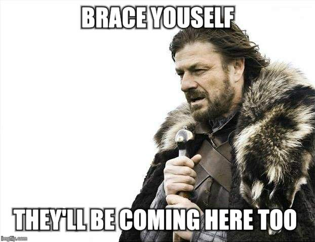 Brace Yourselves X is Coming Meme | BRACE YOUSELF THEY'LL BE COMING HERE TOO | image tagged in memes,brace yourselves x is coming | made w/ Imgflip meme maker