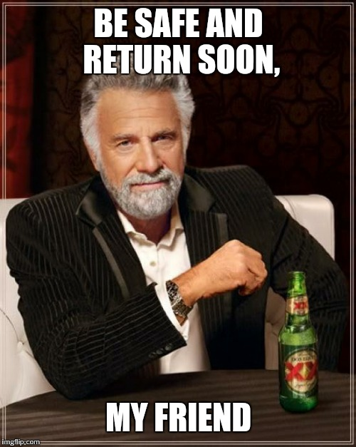 The Most Interesting Man In The World Meme | BE SAFE AND RETURN SOON, MY FRIEND | image tagged in memes,the most interesting man in the world | made w/ Imgflip meme maker