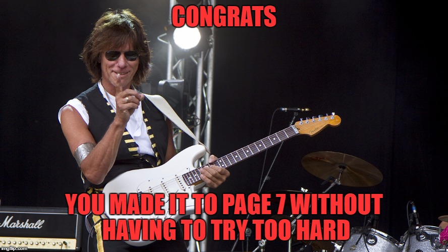 jeff beck | CONGRATS YOU MADE IT TO PAGE 7 WITHOUT HAVING TO TRY TOO HARD | image tagged in jeff beck | made w/ Imgflip meme maker