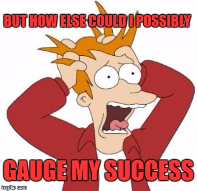 BUT HOW ELSE COULD I POSSIBLY GAUGE MY SUCCESS | made w/ Imgflip meme maker