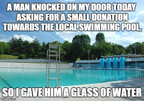 I'll Be Glad To Help | A MAN KNOCKED ON MY DOOR TODAY ASKING FOR A SMALL DONATION TOWARDS THE LOCAL SWIMMING POOL, SO I GAVE HIM A GLASS OF WATER | image tagged in local swimming pool,donations,water,waterslide,i gave,be happy to help | made w/ Imgflip meme maker