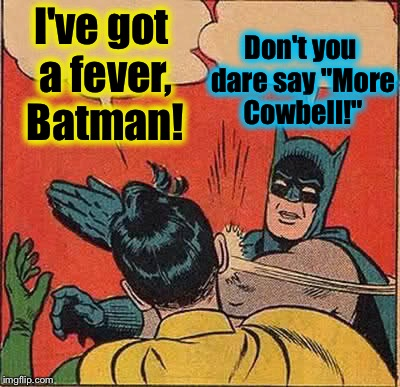 "Batman Slapping Robin Meme | I've got a fever, Batman! Don't you dare say ""More Cowbell!"" 