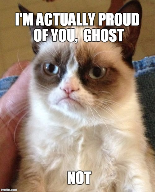 Grumpy Cat Meme | I'M ACTUALLY PROUD OF YOU,  GHOST NOT | image tagged in memes,grumpy cat | made w/ Imgflip meme maker