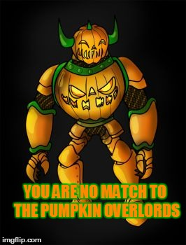 YOU ARE NO MATCH TO THE PUMPKIN OVERLORDS | made w/ Imgflip meme maker