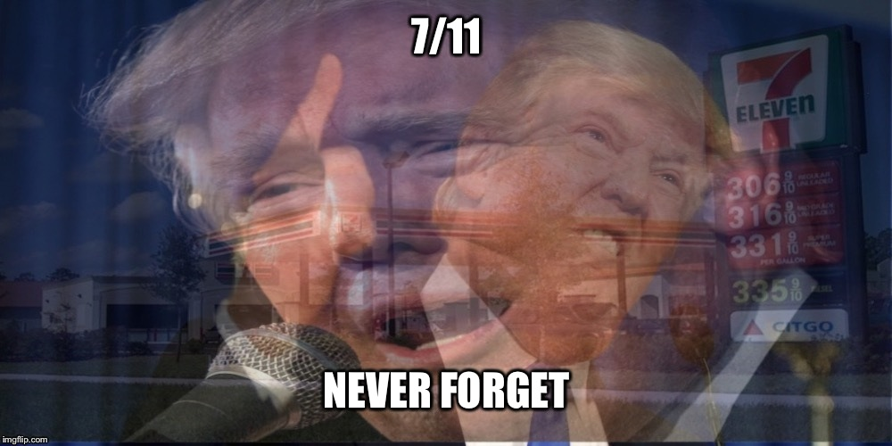 An image I made on my phone a few months ago.. Hope someone out there likes it LOL | 7/11 NEVER FORGET | image tagged in donald trump,election 2016,7/11,memes | made w/ Imgflip meme maker