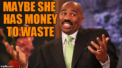 Steve Harvey Meme | MAYBE SHE HAS MONEY TO WASTE | image tagged in memes,steve harvey | made w/ Imgflip meme maker