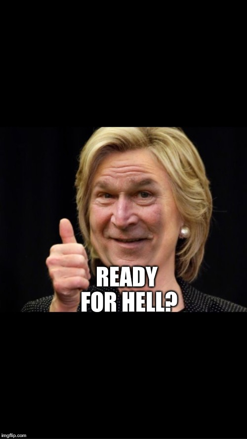 Déjà vu  | READY FOR HELL? | image tagged in hilary clinton,election 2016,george bush,deja vu | made w/ Imgflip meme maker