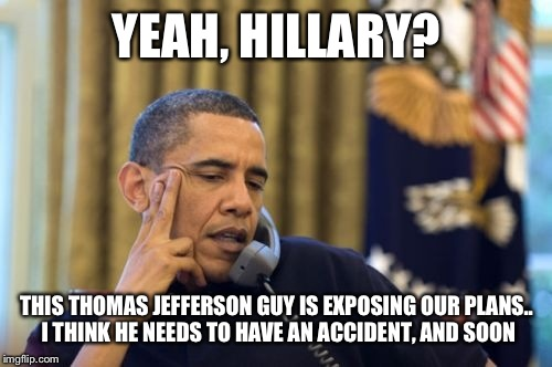 Yobama | YEAH, HILLARY? THIS THOMAS JEFFERSON GUY IS EXPOSING OUR PLANS.. I THINK HE NEEDS TO HAVE AN ACCIDENT, AND SOON | image tagged in yobama | made w/ Imgflip meme maker