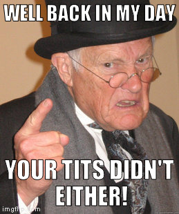 Back In My Day Meme | WELL BACK IN MY DAY YOUR TITS DIDN'T EITHER! | image tagged in memes,back in my day | made w/ Imgflip meme maker