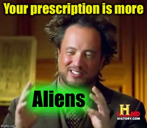 Ancient Aliens Meme | Your prescription is more Aliens | image tagged in memes,ancient aliens | made w/ Imgflip meme maker