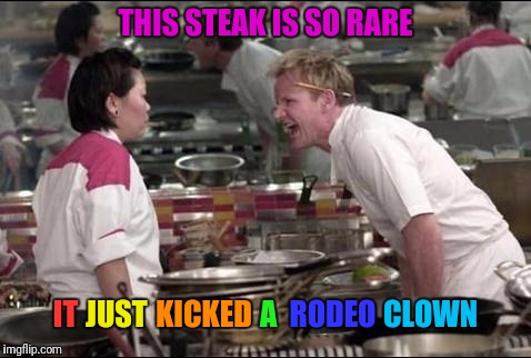 Angry Chef Gordon Ramsay | THIS STEAK IS SO RARE IT JUST KICKED A RODEO CLOWN | image tagged in memes,angry chef gordon ramsay,rare,steak,rodeo,page 9 party | made w/ Imgflip meme maker