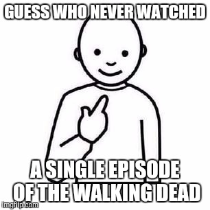 Guess who |  GUESS WHO NEVER WATCHED; A SINGLE EPISODE OF THE WALKING DEAD | image tagged in guess who | made w/ Imgflip meme maker