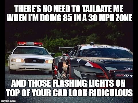 You Look Ridiculous | THERE'S NO NEED TO TAILGATE ME WHEN I'M DOING 85 IN A 30 MPH ZONE AND THOSE FLASHING LIGHTS ON TOP OF YOUR CAR LOOK RIDICULOUS | image tagged in tailgating,flashing lights,the police,ridiculous | made w/ Imgflip meme maker