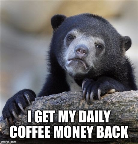 Confession Bear Meme | I GET MY DAILY COFFEE MONEY BACK | image tagged in memes,confession bear | made w/ Imgflip meme maker