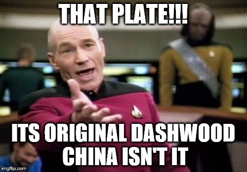 Picard Wtf Meme | THAT PLATE!!! ITS ORIGINAL DASHWOOD CHINA ISN'T IT | image tagged in memes,picard wtf | made w/ Imgflip meme maker