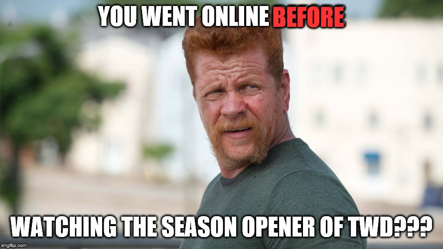 YOU WENT ONLINE BEFORE WATCHING THE SEASON OPENER OF TWD??? BEFORE | made w/ Imgflip meme maker
