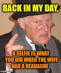 Back In My Day Meme | BACK IN MY DAY, A SELFIE IS WHAT YOU DID WHEN THE WIFE HAD A HEADACHE | image tagged in back in my day,selfie stick,sexy selfie,selfie,husband wife,headache | made w/ Imgflip meme maker