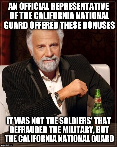 The Most Interesting Man In The World Meme | AN OFFICIAL REPRESENTATIVE OF THE CALIFORNIA NATIONAL GUARD OFFERED THESE BONUSES IT WAS NOT THE SOLDIERS' THAT DEFRAUDED THE MILITARY, BUT  | image tagged in memes,the most interesting man in the world | made w/ Imgflip meme maker