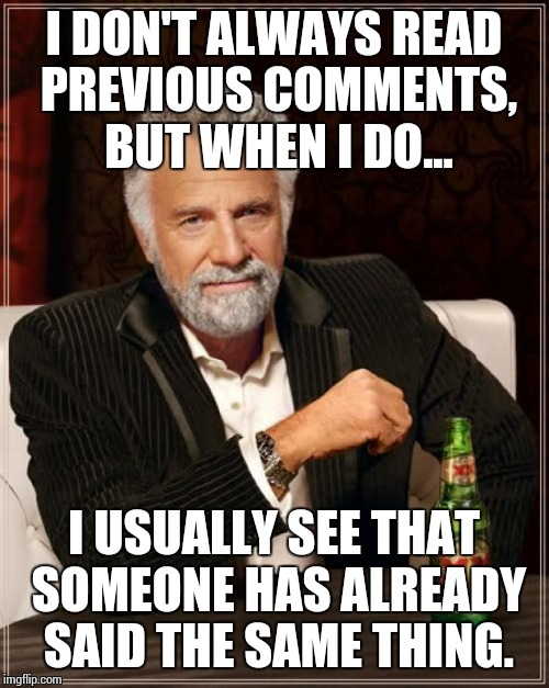 The Most Interesting Man In The World | I DON'T ALWAYS READ PREVIOUS COMMENTS, BUT WHEN I DO... I USUALLY SEE THAT SOMEONE HAS ALREADY SAID THE SAME THING. | image tagged in memes,the most interesting man in the world | made w/ Imgflip meme maker