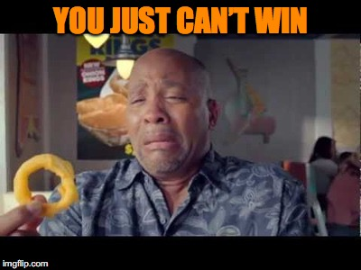 YOU JUST CAN'T WIN | made w/ Imgflip meme maker