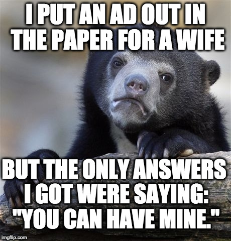 "Confession Bear Meme | I PUT AN AD OUT IN THE PAPER FOR A WIFE BUT THE ONLY ANSWERS I GOT WERE SAYING: ""YOU CAN HAVE MINE."" 