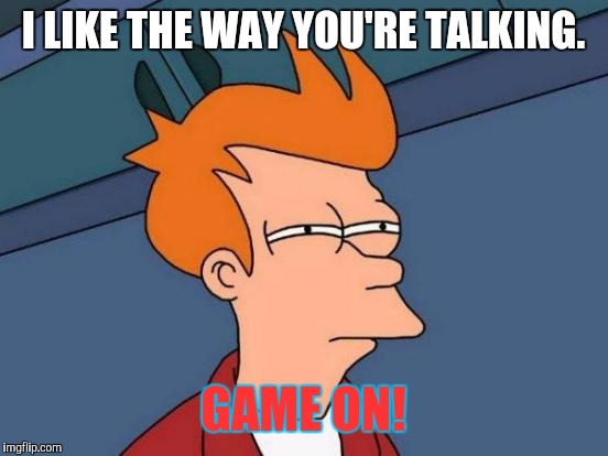 I LIKE THE WAY YOU'RE TALKING. GAME ON! | image tagged in memes,futurama fry | made w/ Imgflip meme maker