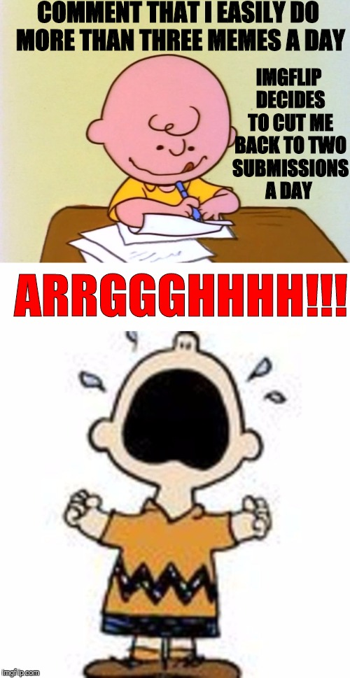 Why? Did I offend? |  COMMENT THAT I EASILY DO MORE THAN THREE MEMES A DAY; IMGFLIP DECIDES TO CUT ME BACK TO TWO SUBMISSIONS A DAY; ARRGGGHHHH!!! | image tagged in first world imgflip problems,submission hell,memes,angry charlie brown | made w/ Imgflip meme maker