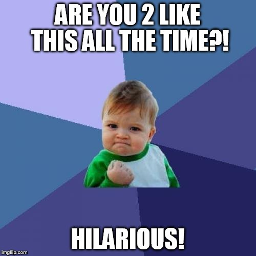 Success Kid Meme | ARE YOU 2 LIKE THIS ALL THE TIME?! HILARIOUS! | image tagged in memes,success kid | made w/ Imgflip meme maker