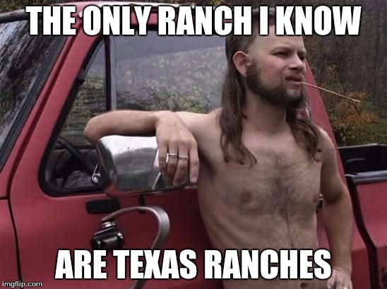 THE ONLY RANCH I KNOW ARE TEXAS RANCHES | made w/ Imgflip meme maker