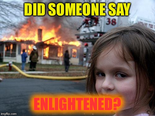 Disaster Girl Meme | DID SOMEONE SAY ENLIGHTENED? | image tagged in memes,disaster girl | made w/ Imgflip meme maker