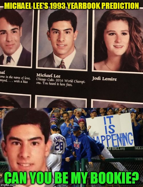 Cubs Win The World Series!You Heard It Here First! | MICHAEL LEE'S 1993 YEARBOOK PREDICTION CAN YOU BE MY BOOKIE? | image tagged in funny meme,chicago cubs,world series,baseball,year book,prediction | made w/ Imgflip meme maker